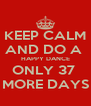 KEEP CALM AND DO A  HAPPY DANCE ONLY 37  MORE DAYS - Personalised Poster A4 size