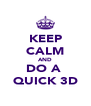 KEEP CALM AND DO A  QUICK 3D - Personalised Poster A4 size