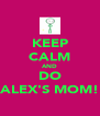 KEEP CALM AND DO ALEX'S MOM! - Personalised Poster A4 size