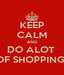 KEEP CALM AND DO ALOT  OF SHOPPING! - Personalised Poster A4 size