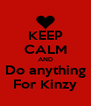 KEEP CALM AND Do anything For Kinzy - Personalised Poster A4 size