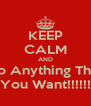 KEEP CALM AND Do Anything That You Want!!!!!! - Personalised Poster A4 size