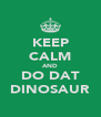 KEEP CALM AND DO DAT DINOSAUR - Personalised Poster A4 size