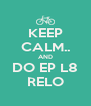 KEEP CALM.. AND DO EP L8 RELO - Personalised Poster A4 size