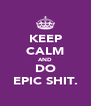 KEEP CALM AND DO EPIC SHIT. - Personalised Poster A4 size