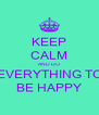 KEEP CALM AND DO EVERYTHING TO BE HAPPY - Personalised Poster A4 size