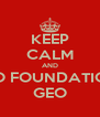 KEEP CALM AND DO FOUNDATION GEO - Personalised Poster A4 size