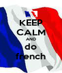 KEEP CALM AND do french - Personalised Poster A4 size