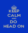 KEEP CALM AND DO  HEAD ON - Personalised Poster A4 size