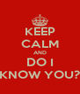 KEEP CALM AND DO I KNOW YOU? - Personalised Poster A4 size