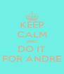 KEEP CALM AND DO IT FOR ANDRE - Personalised Poster A4 size