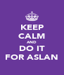 KEEP CALM AND DO IT FOR ASLAN - Personalised Poster A4 size