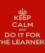 KEEP CALM AND DO IT FOR THE LEARNERS - Personalised Poster A4 size