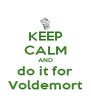 KEEP CALM AND do it for Voldemort - Personalised Poster A4 size