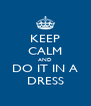 KEEP CALM AND DO IT IN A DRESS - Personalised Poster A4 size
