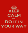KEEP CALM AND DO IT IN YOUR WAY - Personalised Poster A4 size