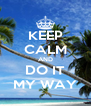 KEEP CALM AND DO IT MY WAY - Personalised Poster A4 size