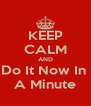 KEEP CALM AND Do It Now In  A Minute - Personalised Poster A4 size
