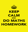 KEEP CALM AND DO MATHS HOMEWORK - Personalised Poster A4 size