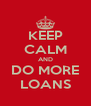 KEEP CALM AND DO MORE LOANS - Personalised Poster A4 size