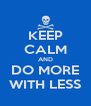 KEEP CALM AND DO MORE WITH LESS - Personalised Poster A4 size