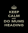 KEEP CALM AND DO MUMS HEADING - Personalised Poster A4 size