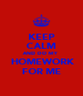 KEEP CALM AND DO MY   HOMEWORK FOR ME - Personalised Poster A4 size