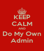 KEEP CALM AND Do My Own Admin - Personalised Poster A4 size