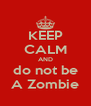 KEEP CALM AND do not be A Zombie - Personalised Poster A4 size