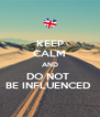 KEEP CALM AND DO NOT  BE INFLUENCED  - Personalised Poster A4 size