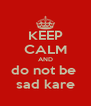 KEEP CALM AND do not be  sad kare - Personalised Poster A4 size