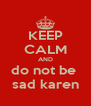 KEEP CALM AND do not be  sad karen - Personalised Poster A4 size