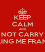 KEEP CALM AND DO NOT CARRY ON CALLING ME FRANCKY - Personalised Poster A4 size