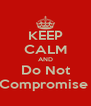 KEEP CALM AND Do Not Compromise  - Personalised Poster A4 size