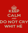 KEEP CALM AND DO NOT CRY WHIT HE  - Personalised Poster A4 size