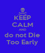 KEEP CALM AND do not Die Too Early - Personalised Poster A4 size
