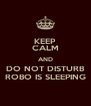 KEEP CALM AND DO NOT DISTURB ROBO IS SLEEPING - Personalised Poster A4 size