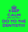 KEEP CALM AND DO NOT  DO TO THE DENTIST!!!! - Personalised Poster A4 size