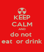 KEEP CALM AND do not  eat  or drink - Personalised Poster A4 size