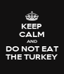 KEEP CALM AND DO NOT EAT THE TURKEY - Personalised Poster A4 size