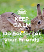 KEEP CALM And Do not forget your Friends - Personalised Poster A4 size
