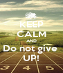 KEEP CALM AND Do not give  UP! - Personalised Poster A4 size