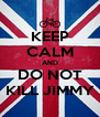 KEEP CALM AND DO NOT KILL JIMMY - Personalised Poster A4 size