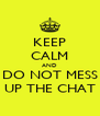 KEEP CALM AND DO NOT MESS UP THE CHAT - Personalised Poster A4 size