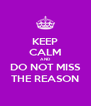 KEEP CALM AND DO NOT MISS THE REASON - Personalised Poster A4 size