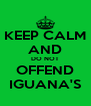 KEEP CALM AND DO NOT OFFEND IGUANA'S - Personalised Poster A4 size