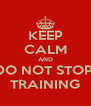 KEEP CALM AND DO NOT STOP  TRAINING - Personalised Poster A4 size