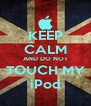 KEEP CALM AND DO NOT TOUCH MY iPod - Personalised Poster A4 size