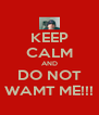 KEEP CALM AND DO NOT WAMT ME!!! - Personalised Poster A4 size