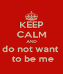 KEEP CALM AND do not want   to be me - Personalised Poster A4 size